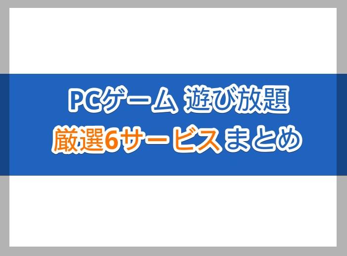 無料あり!PCゲームの遊び放題サービス6種類まとめ